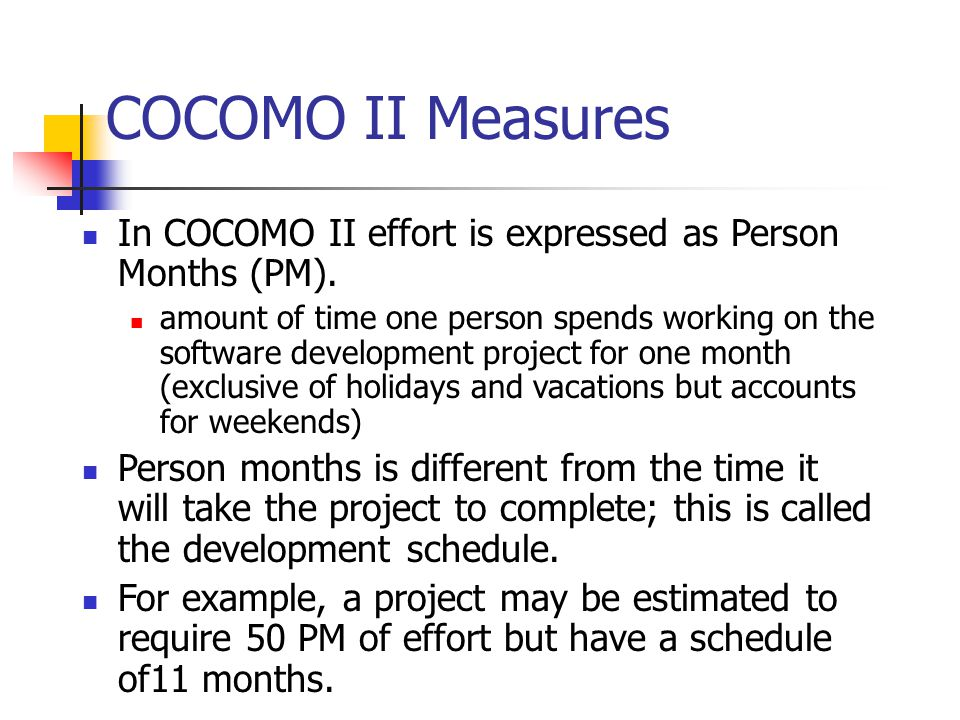 COCOMO II Measures In COCOMO II effort is expressed as Person Months (PM).