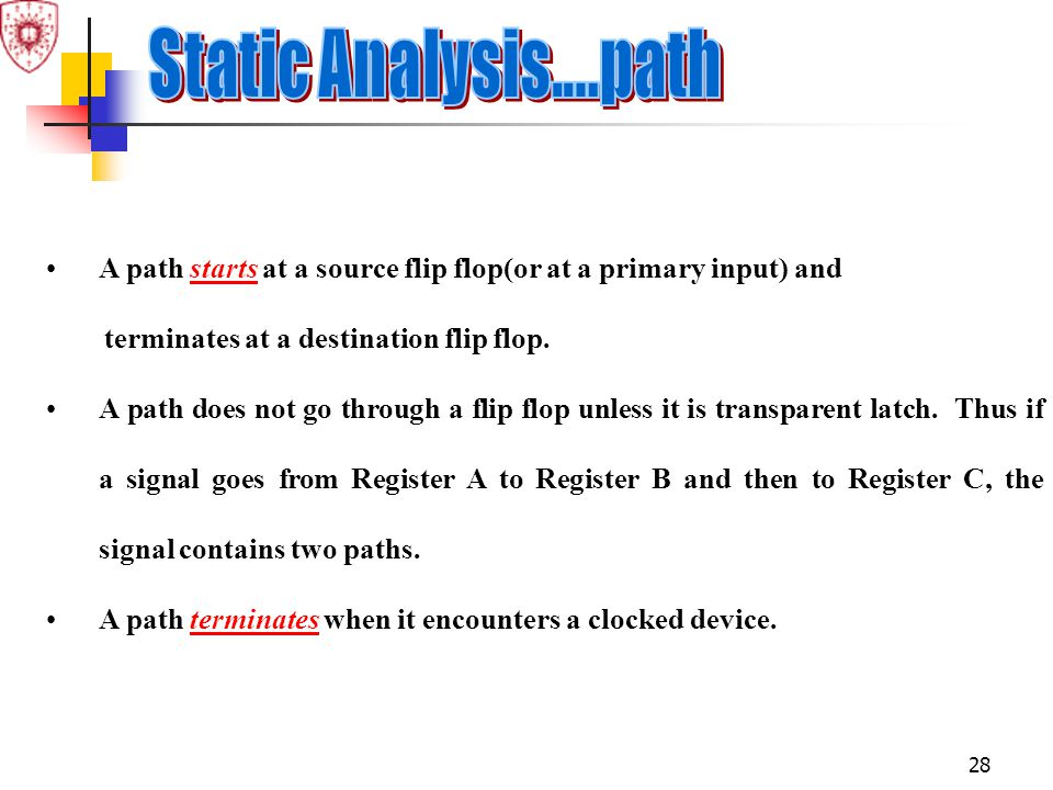 Static Analysis....path A path starts at a source flip flop(or at a primary input) and. terminates at a destination flip flop.