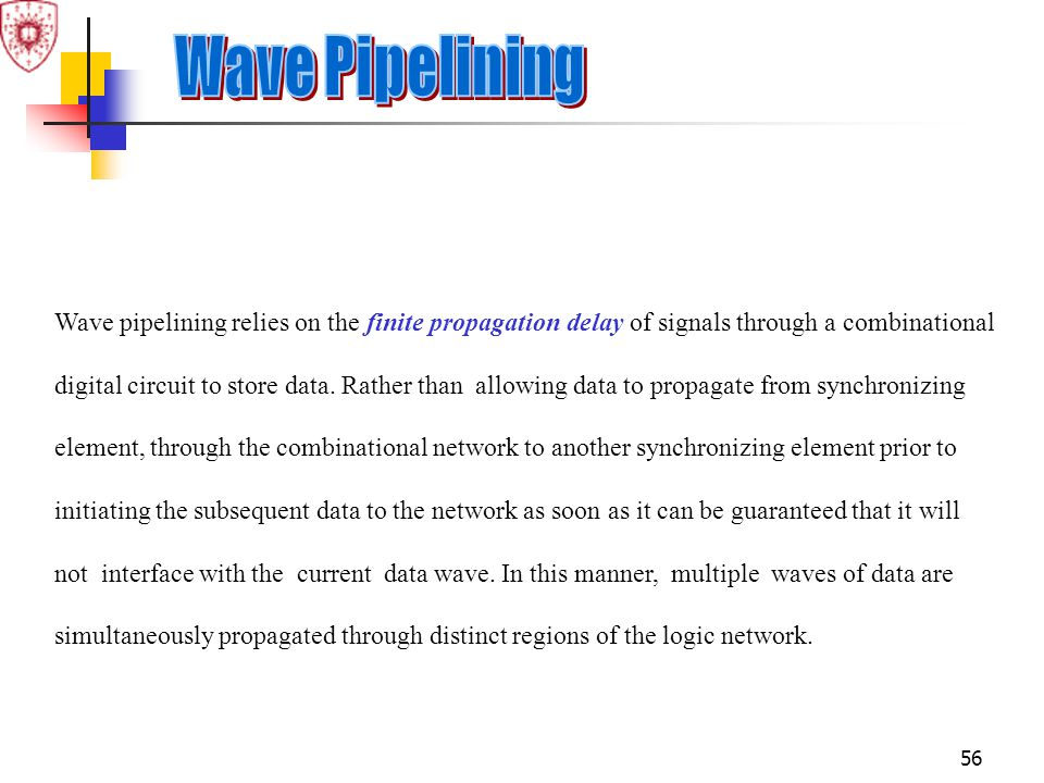 Wave Pipelining Wave pipelining relies on the finite propagation delay of signals through a combinational.
