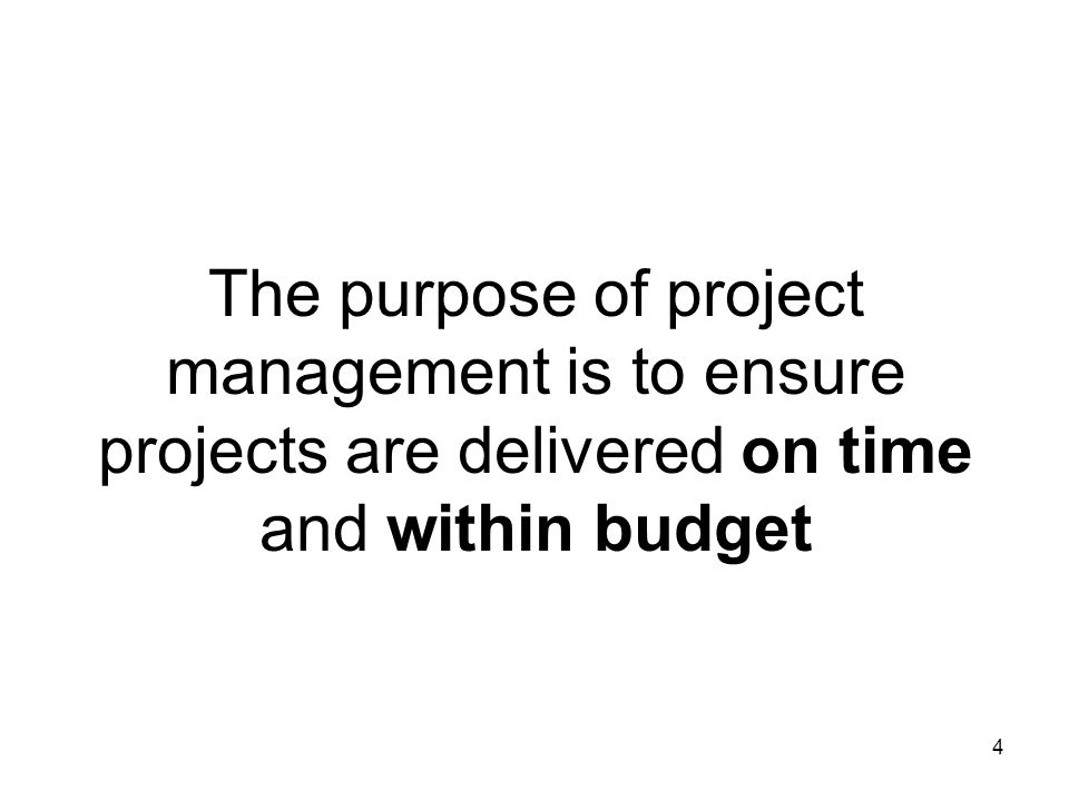 The purpose of project management is to ensure projects are delivered on time and within budget