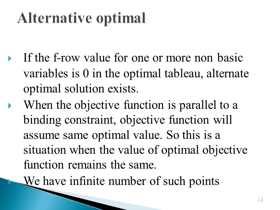 Alternative optimal If the f-row value for one or more non basic variables is 0 in the optimal tableau, alternate optimal solution exists.