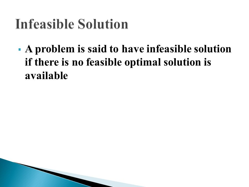 Infeasible Solution A problem is said to have infeasible solution if there is no feasible optimal solution is available.