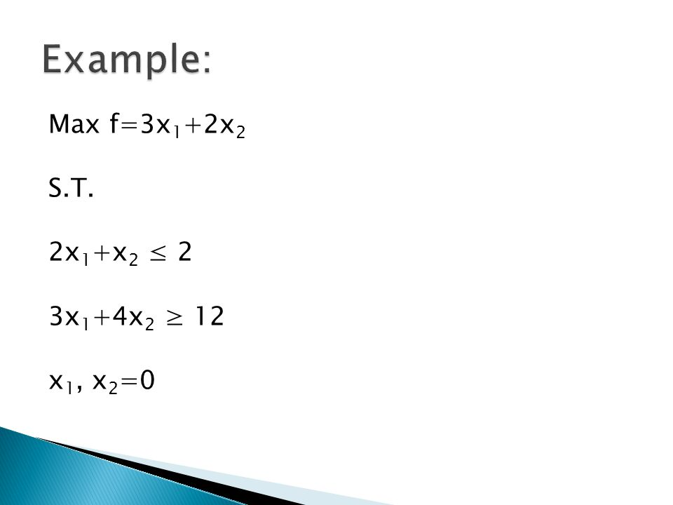 Example: Max f=3x1+2x2 S.T. 2x1+x2 ≤ 2 3x1+4x2 ≥ 12 x1, x2=0