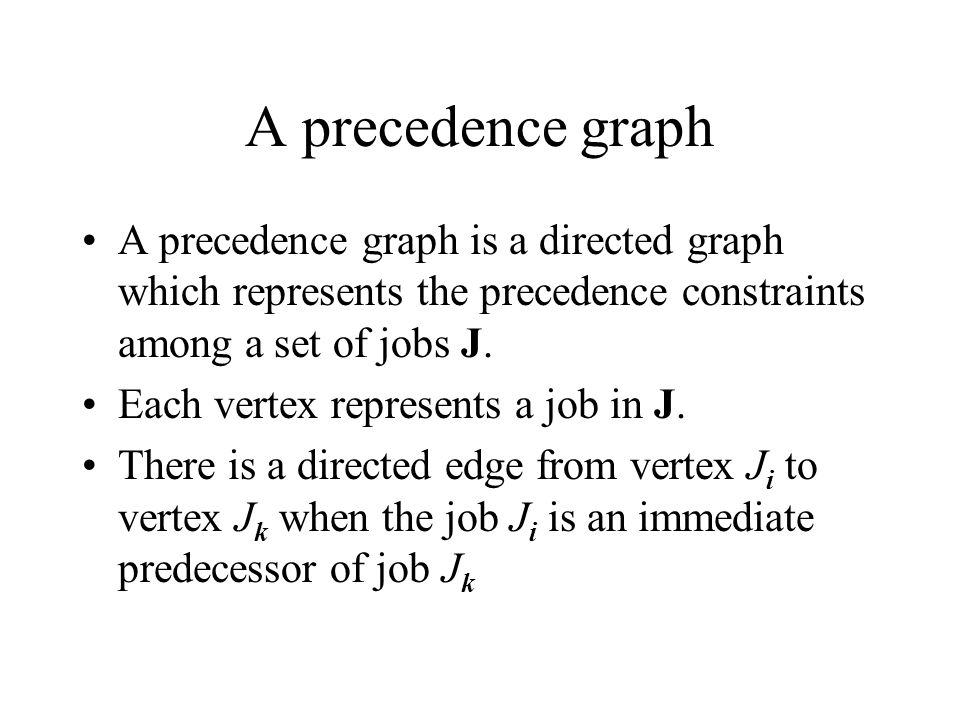 A precedence graph A precedence graph is a directed graph which represents the precedence constraints among a set of jobs J.