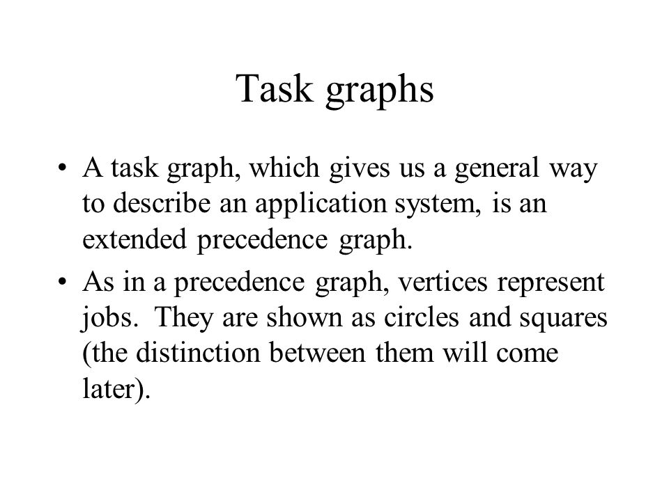 Task graphs A task graph, which gives us a general way to describe an application system, is an extended precedence graph.
