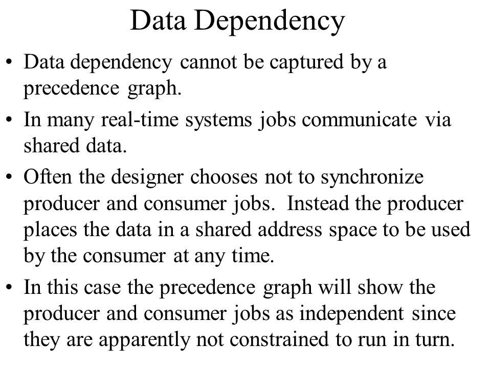 Data Dependency Data dependency cannot be captured by a precedence graph. In many real-time systems jobs communicate via shared data.
