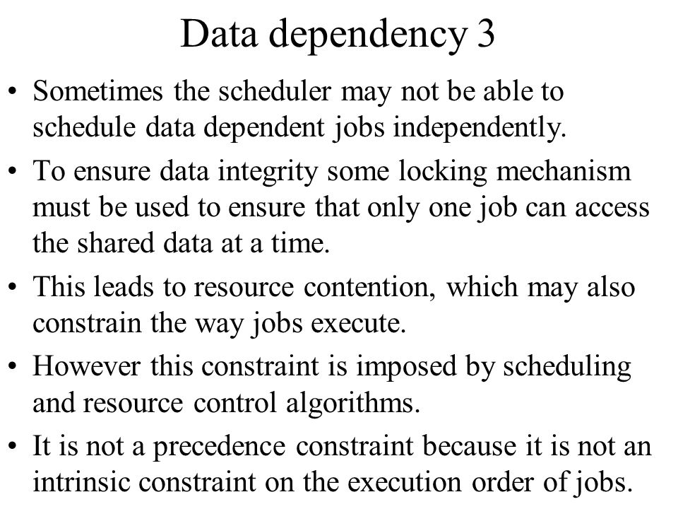 Data dependency 3 Sometimes the scheduler may not be able to schedule data dependent jobs independently.