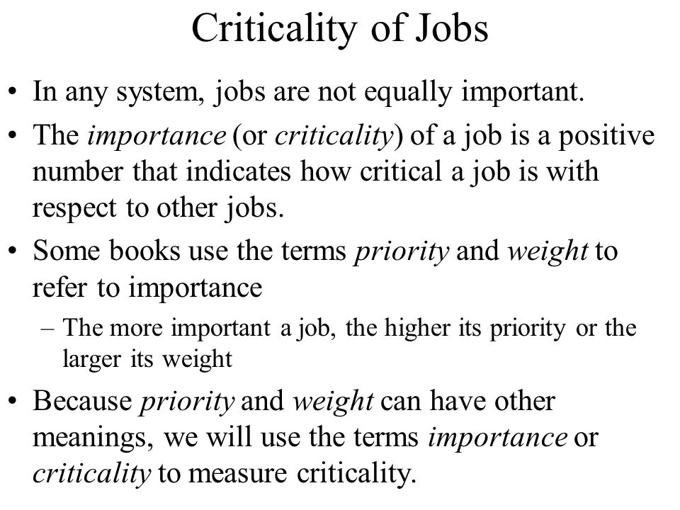 Criticality of Jobs In any system, jobs are not equally important.