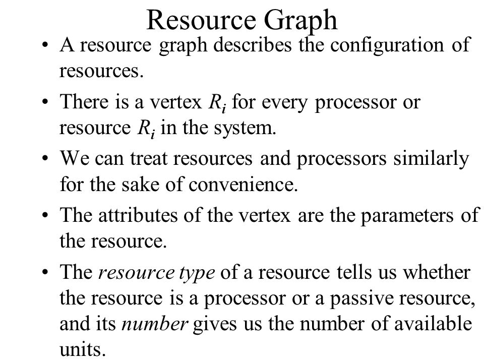 Resource Graph A resource graph describes the configuration of resources. There is a vertex Ri for every processor or resource Ri in the system.