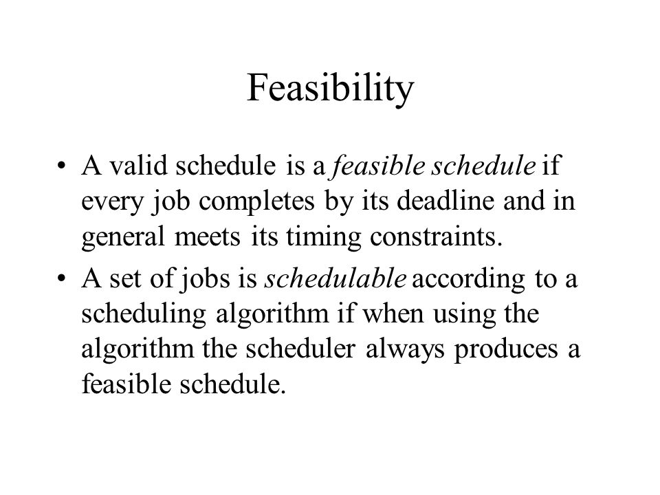 Feasibility A valid schedule is a feasible schedule if every job completes by its deadline and in general meets its timing constraints.