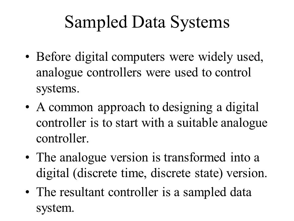 Sampled Data Systems Before digital computers were widely used, analogue controllers were used to control systems.