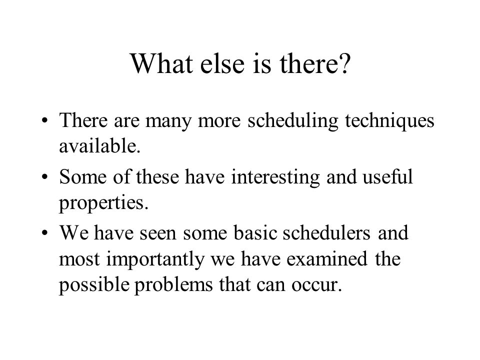 What else is there There are many more scheduling techniques available. Some of these have interesting and useful properties.