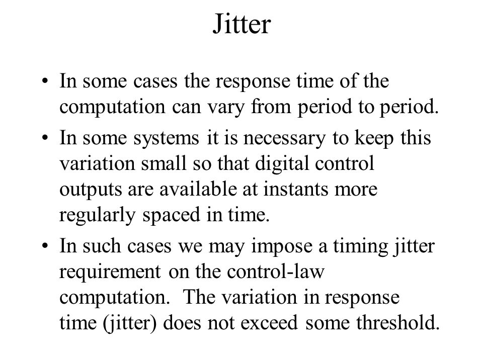 Jitter In some cases the response time of the computation can vary from period to period.
