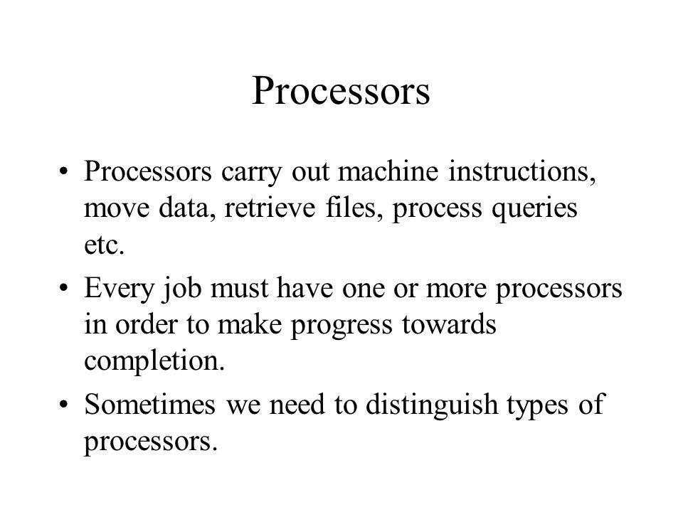 Processors Processors carry out machine instructions, move data, retrieve files, process queries etc.