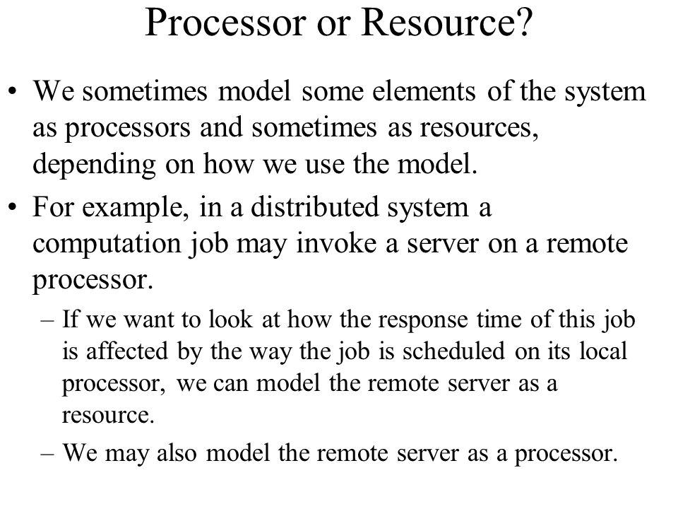 Processor or Resource We sometimes model some elements of the system as processors and sometimes as resources, depending on how we use the model.