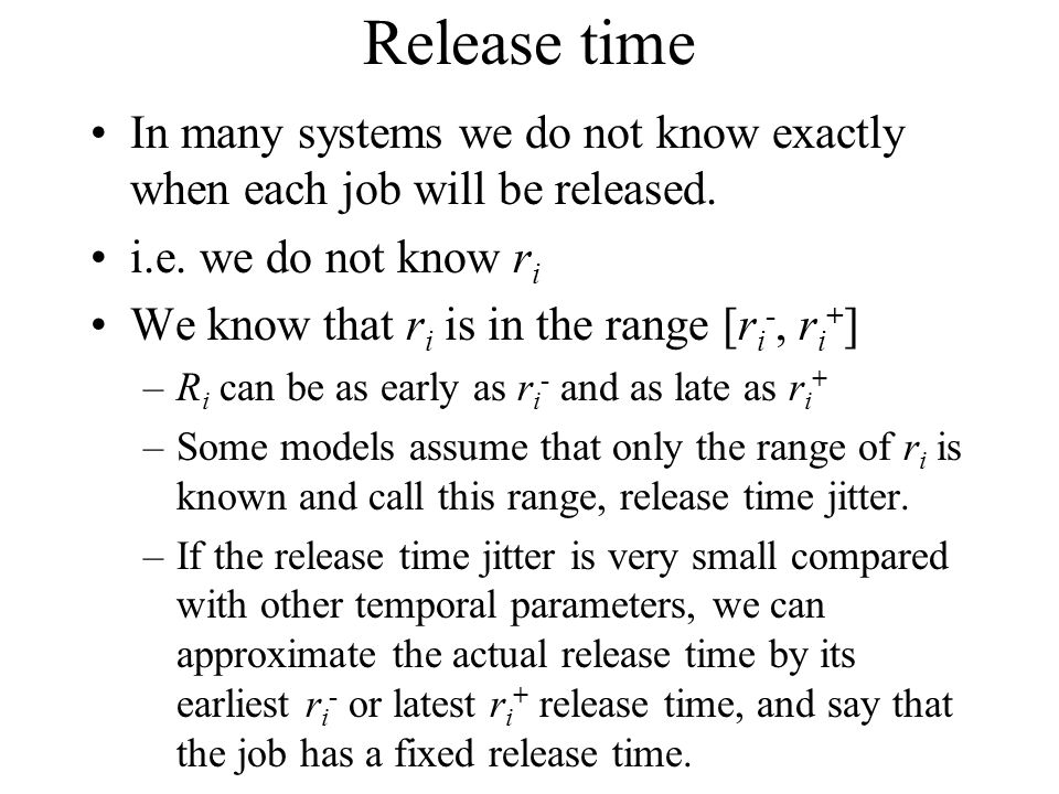 Release time In many systems we do not know exactly when each job will be released. i.e. we do not know ri.