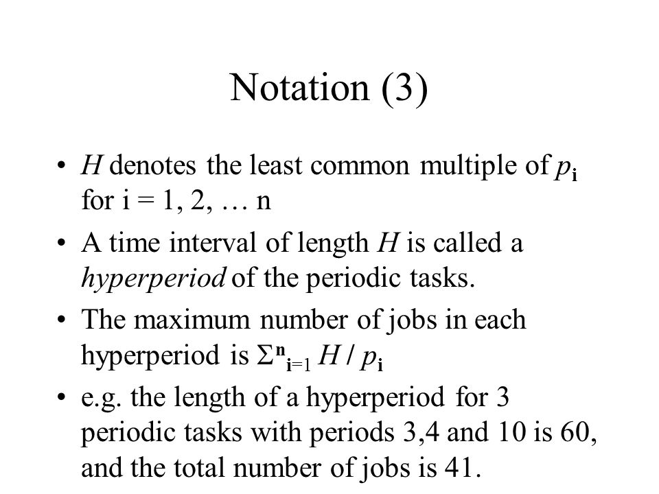 Notation (3) H denotes the least common multiple of pi for i = 1, 2, … n. A time interval of length H is called a hyperperiod of the periodic tasks.