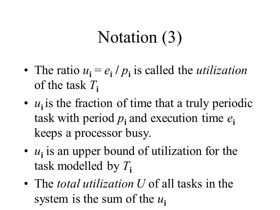 Notation (3) The ratio ui = ei / pi is called the utilization of the task Ti.