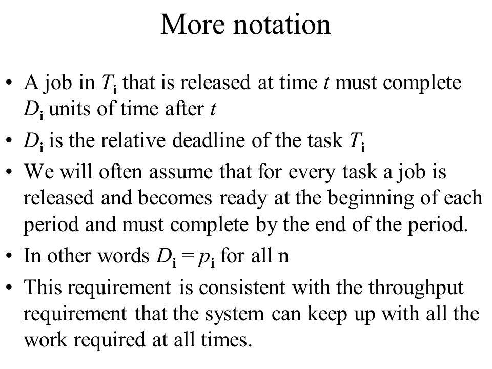 More notation A job in Ti that is released at time t must complete Di units of time after t. Di is the relative deadline of the task Ti.
