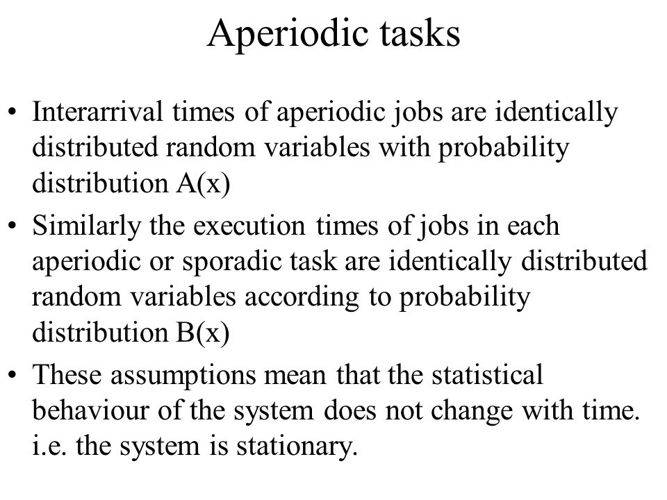 Aperiodic tasks Interarrival times of aperiodic jobs are identically distributed random variables with probability distribution A(x)