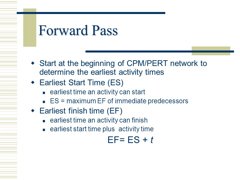 Forward Pass Start at the beginning of CPM/PERT network to determine the earliest activity times. Earliest Start Time (ES)