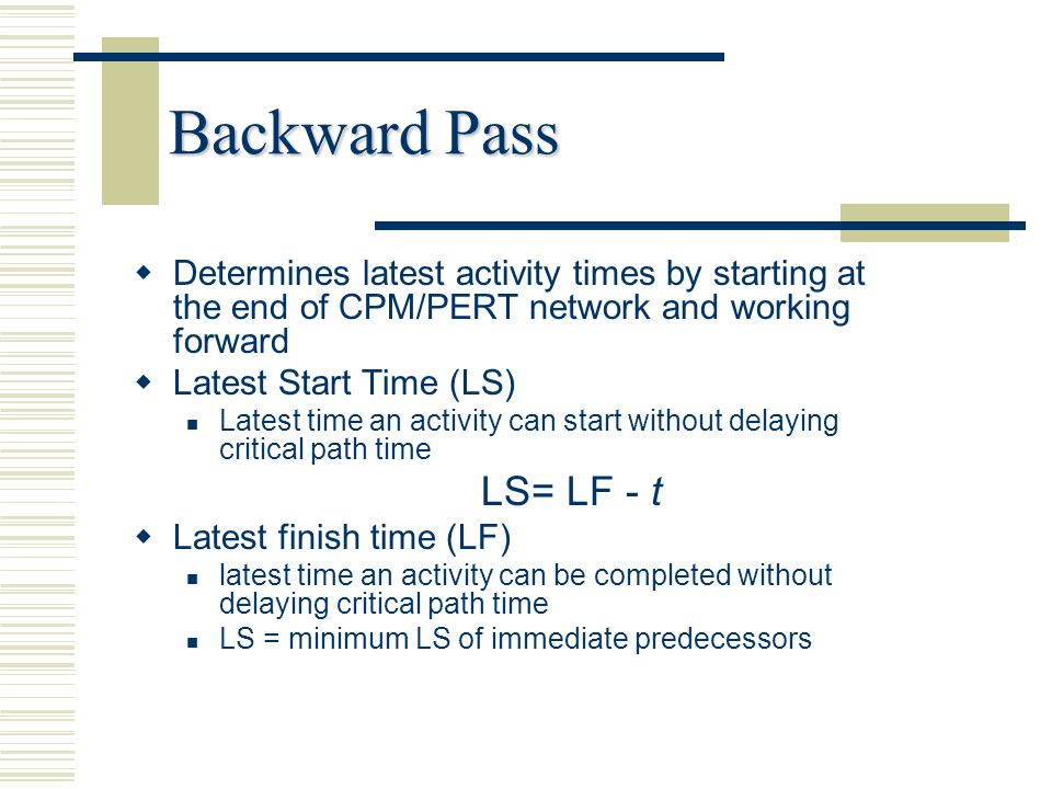Backward Pass Determines latest activity times by starting at the end of CPM/PERT network and working forward.