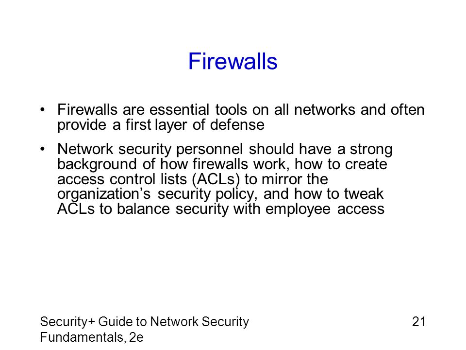 Firewalls Firewalls are essential tools on all networks and often provide a first layer of defense.
