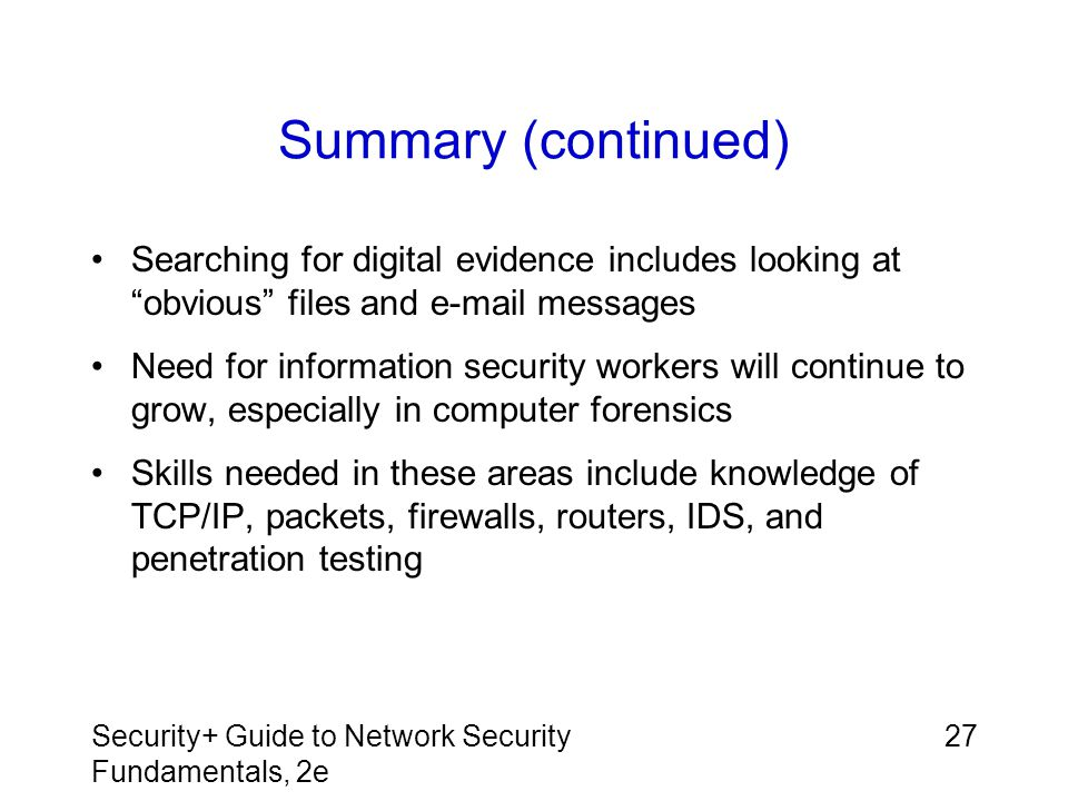 Summary (continued) Searching for digital evidence includes looking at obvious files and e-mail messages.