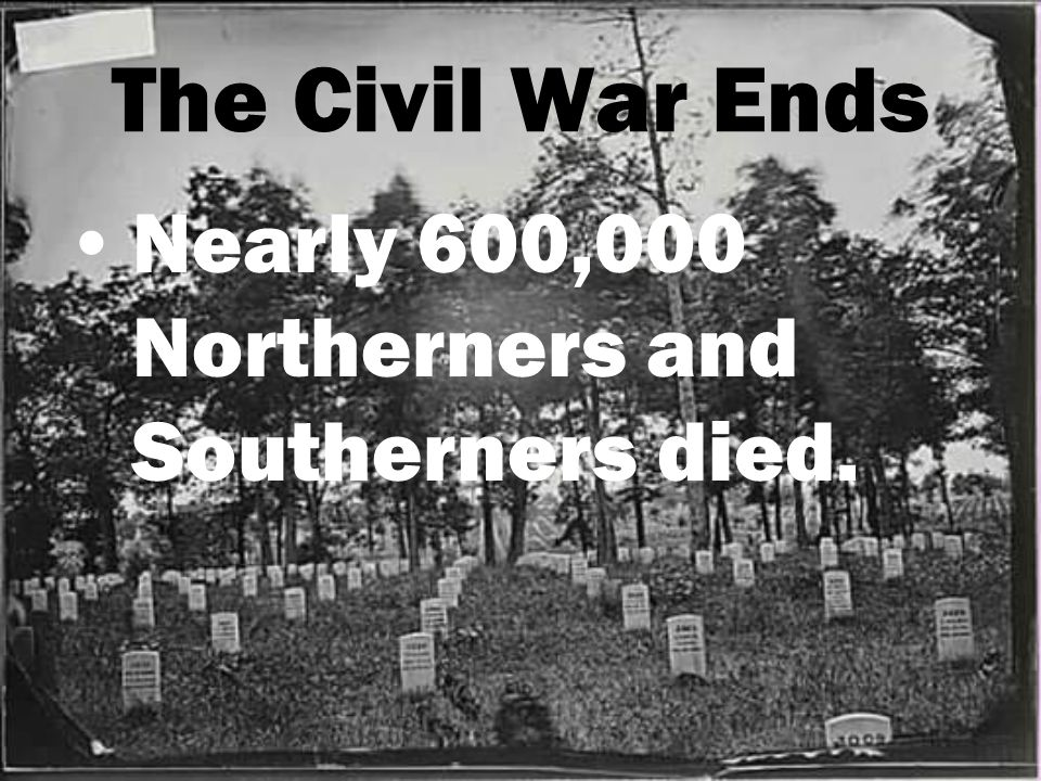 The Civil War Ends Nearly 600,000 Northerners and Southerners died.