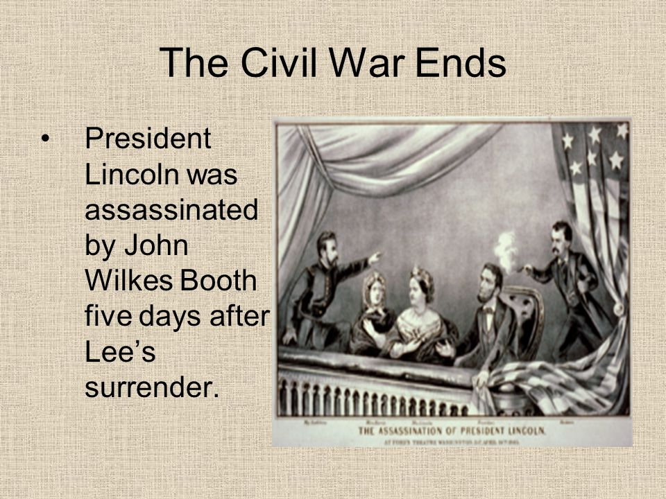 The Civil War Ends President Lincoln was assassinated by John Wilkes Booth five days after Lee's surrender.