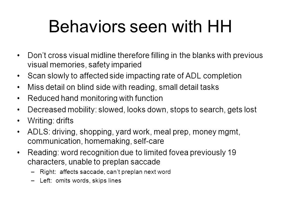 Behaviors seen with HH Don't cross visual midline therefore filling in the blanks with previous visual memories, safety imparied.