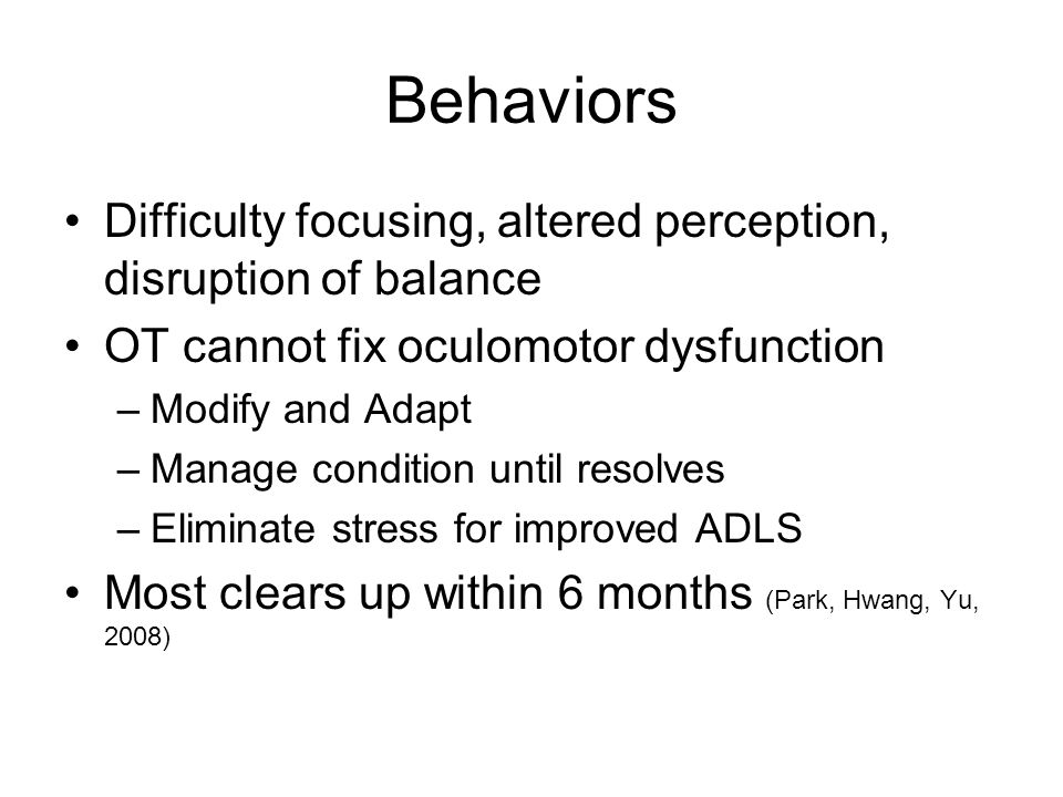 Behaviors Difficulty focusing, altered perception, disruption of balance. OT cannot fix oculomotor dysfunction.