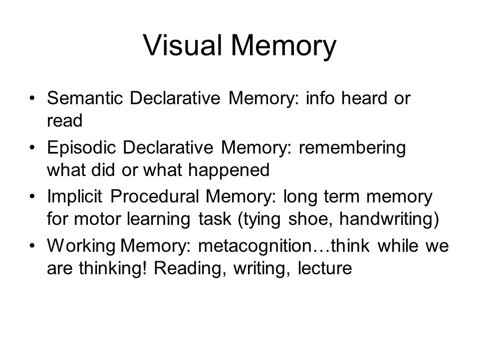 Visual Memory Semantic Declarative Memory: info heard or read