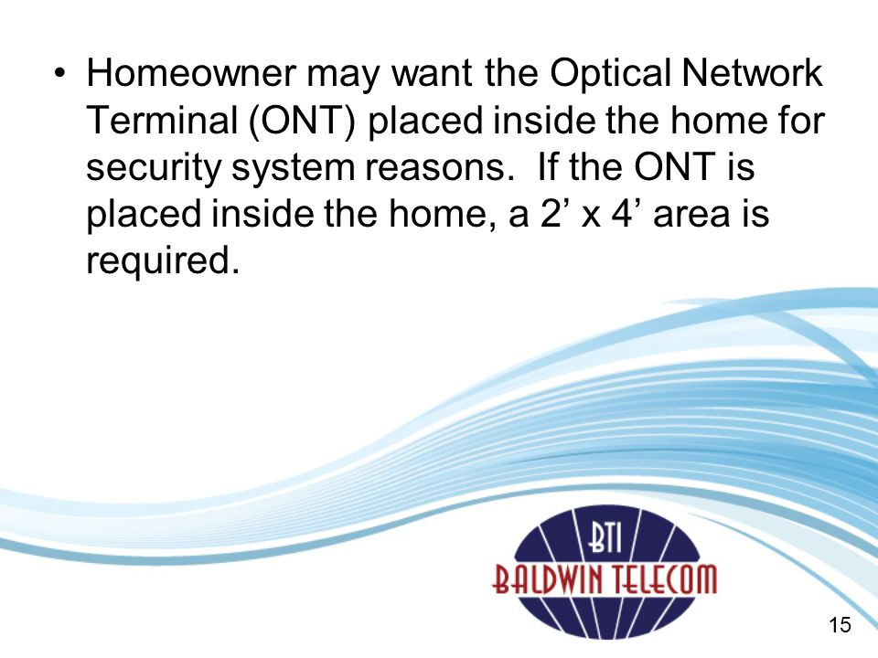 Homeowner may want the Optical Network Terminal (ONT) placed inside the home for security system reasons. If the ONT is placed inside the home, a 2' x 4' area is required.