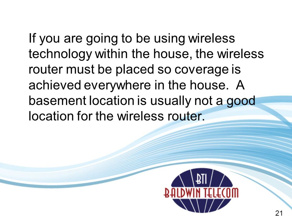 If you are going to be using wireless technology within the house, the wireless router must be placed so coverage is achieved everywhere in the house. A basement location is usually not a good location for the wireless router.