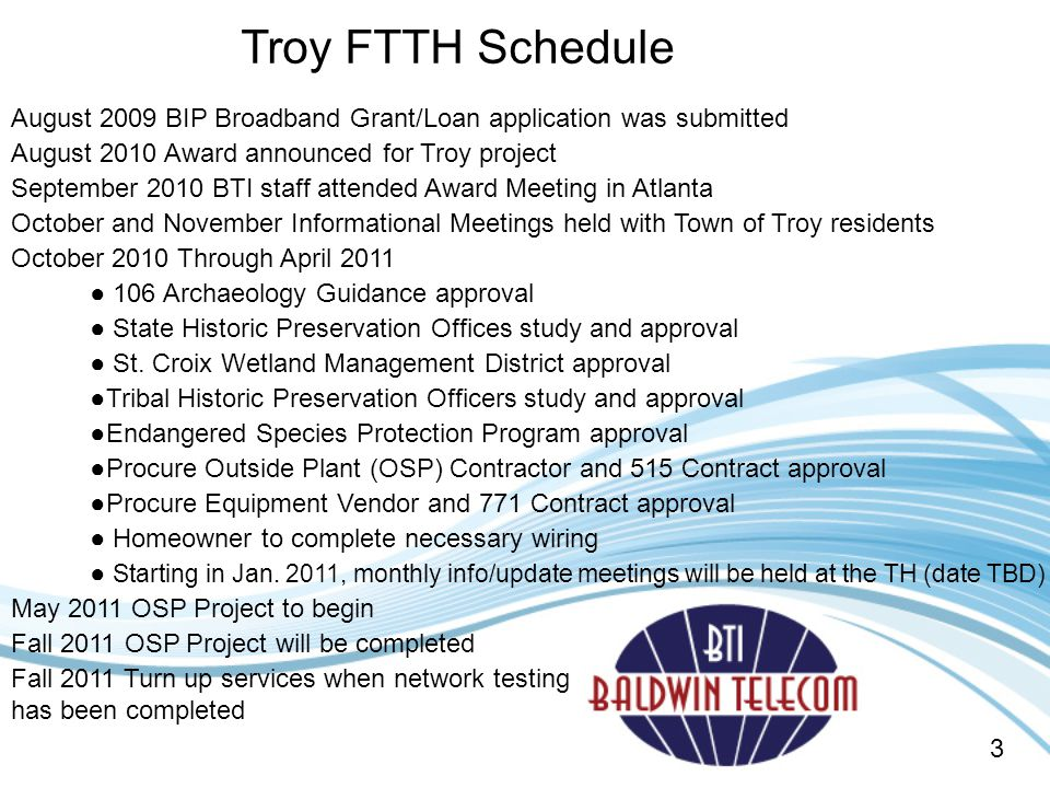 Troy FTTH Schedule August 2009 BIP Broadband Grant/Loan application was submitted. August 2010 Award announced for Troy project.