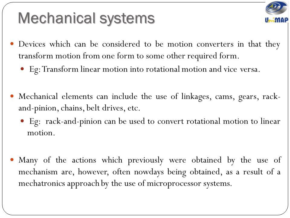 Mechanical systems Devices which can be considered to be motion converters in that they transform motion from one form to some other required form.