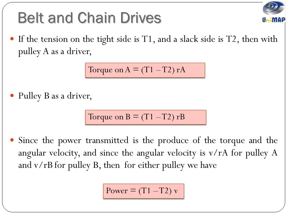 Belt and Chain Drives If the tension on the tight side is T1, and a slack side is T2, then with pulley A as a driver,