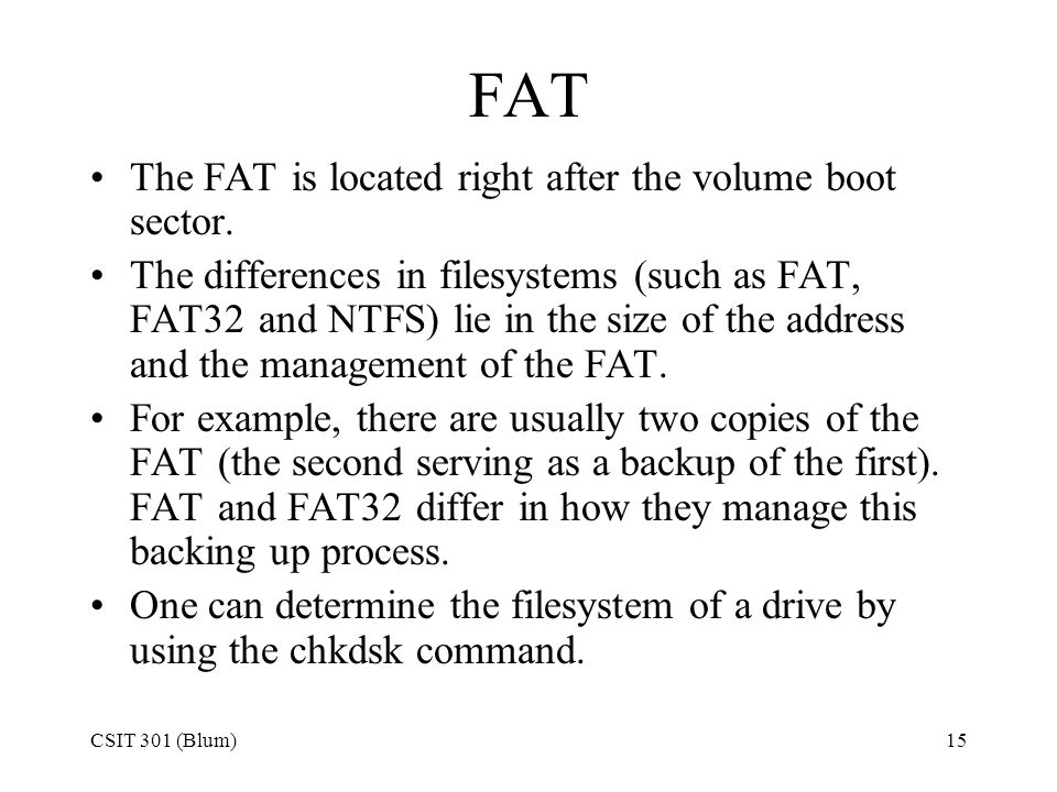 FAT The FAT is located right after the volume boot sector.