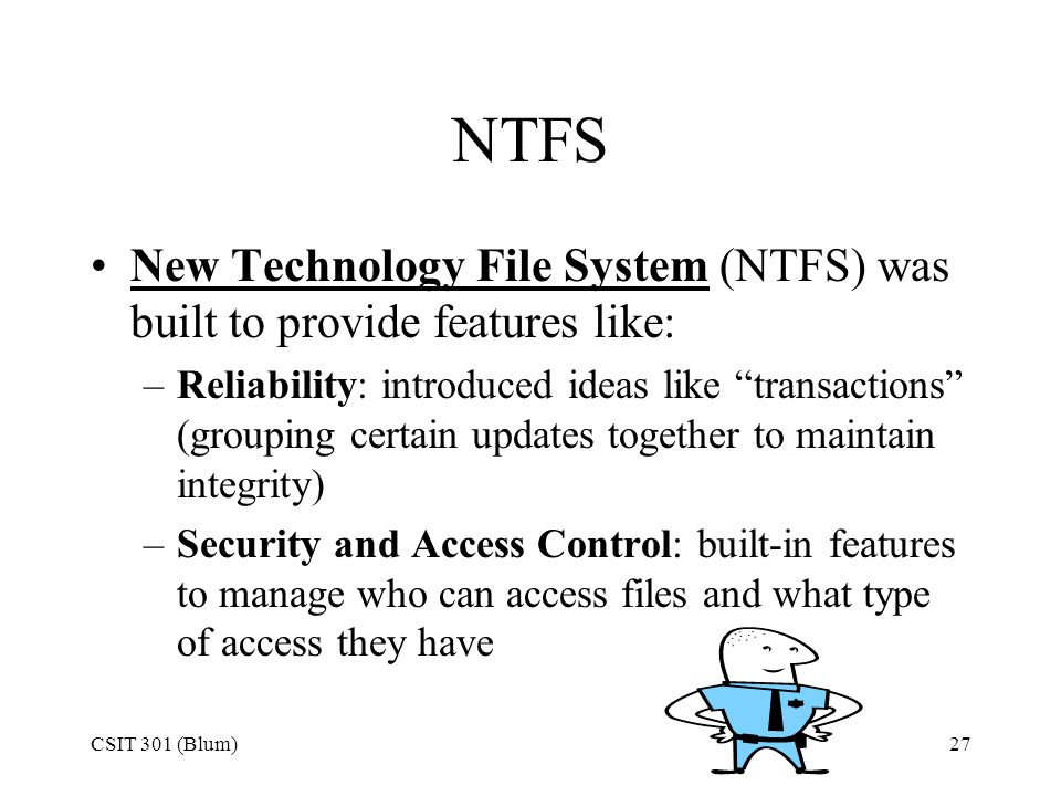 NTFS New Technology File System (NTFS) was built to provide features like: