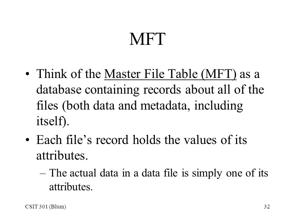 MFT Think of the Master File Table (MFT) as a database containing records about all of the files (both data and metadata, including itself).