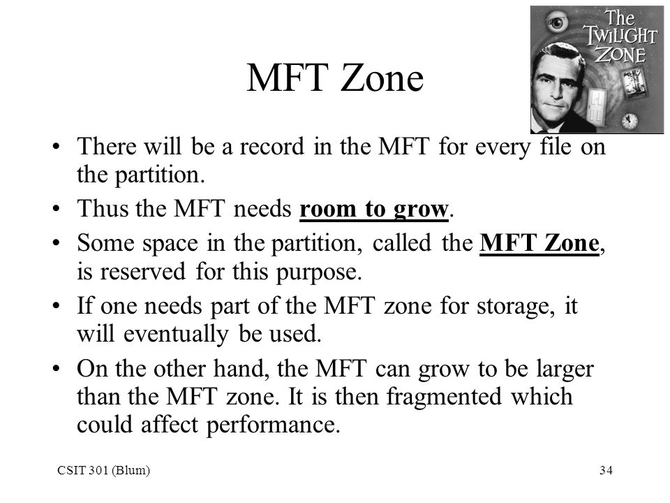 MFT Zone There will be a record in the MFT for every file on the partition. Thus the MFT needs room to grow.