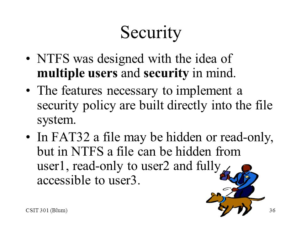 Security NTFS was designed with the idea of multiple users and security in mind.