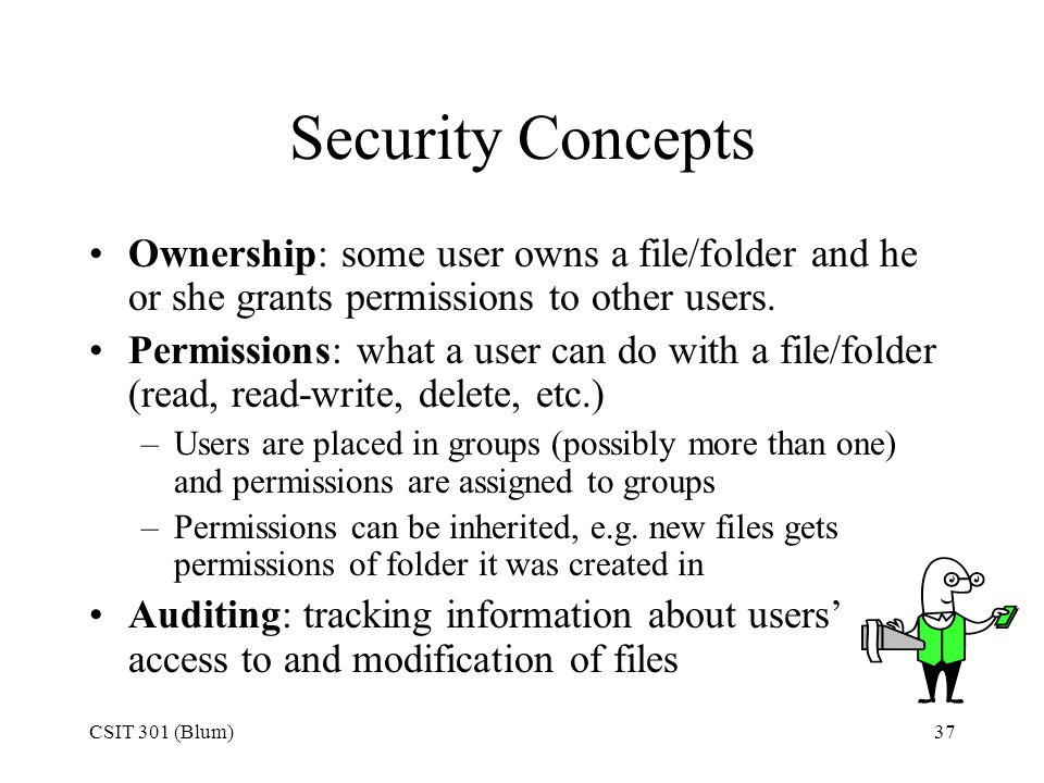 Security Concepts Ownership: some user owns a file/folder and he or she grants permissions to other users.