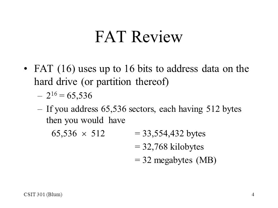 FAT Review FAT (16) uses up to 16 bits to address data on the hard drive (or partition thereof) 216 = 65,536.
