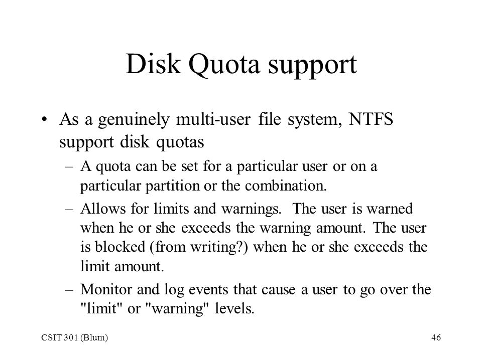 Disk Quota support As a genuinely multi-user file system, NTFS support disk quotas.
