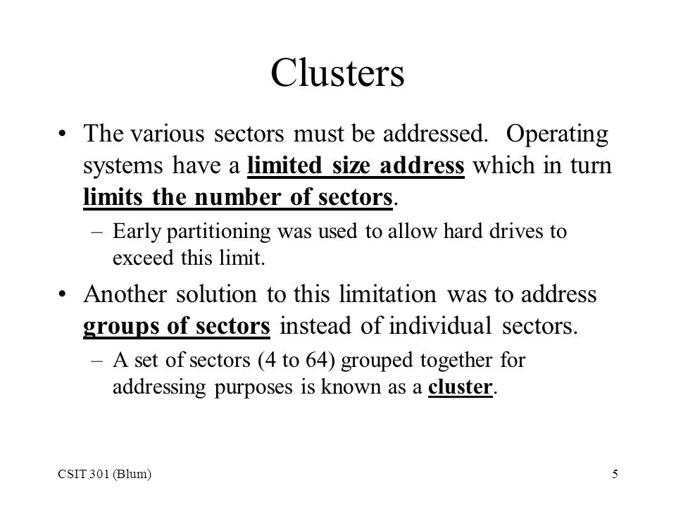 Clusters The various sectors must be addressed. Operating systems have a limited size address which in turn limits the number of sectors.