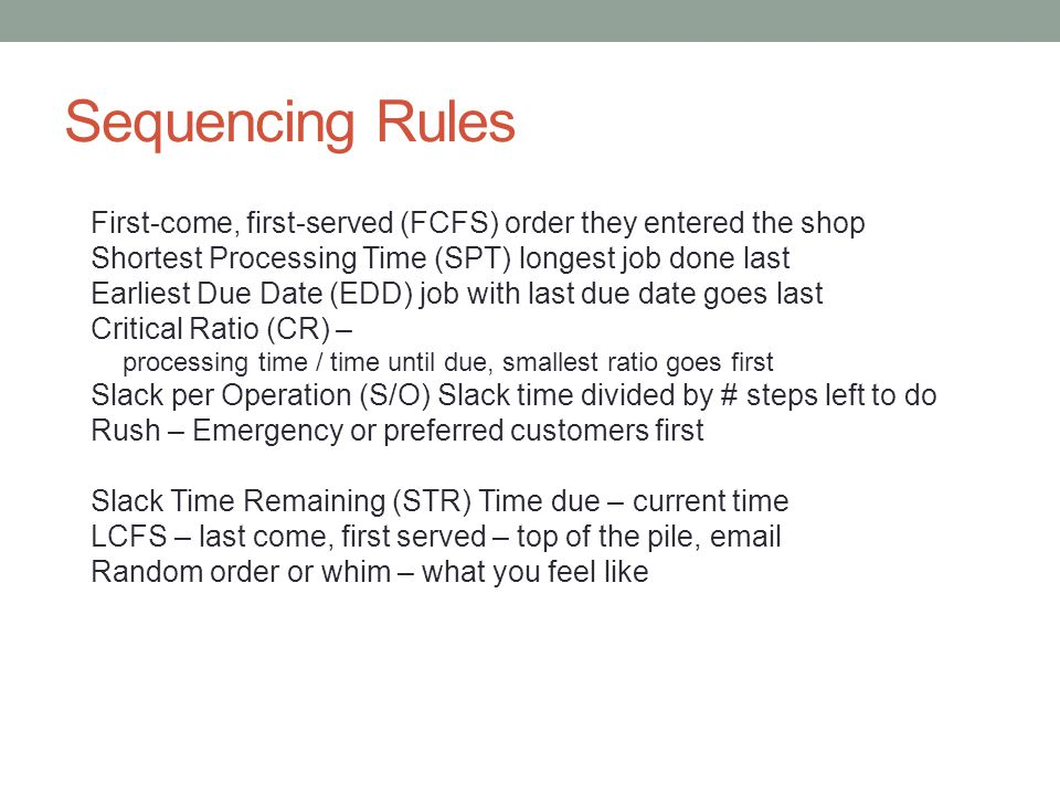 Sequencing Rules First-come, first-served (FCFS) order they entered the shop. Shortest Processing Time (SPT) longest job done last.