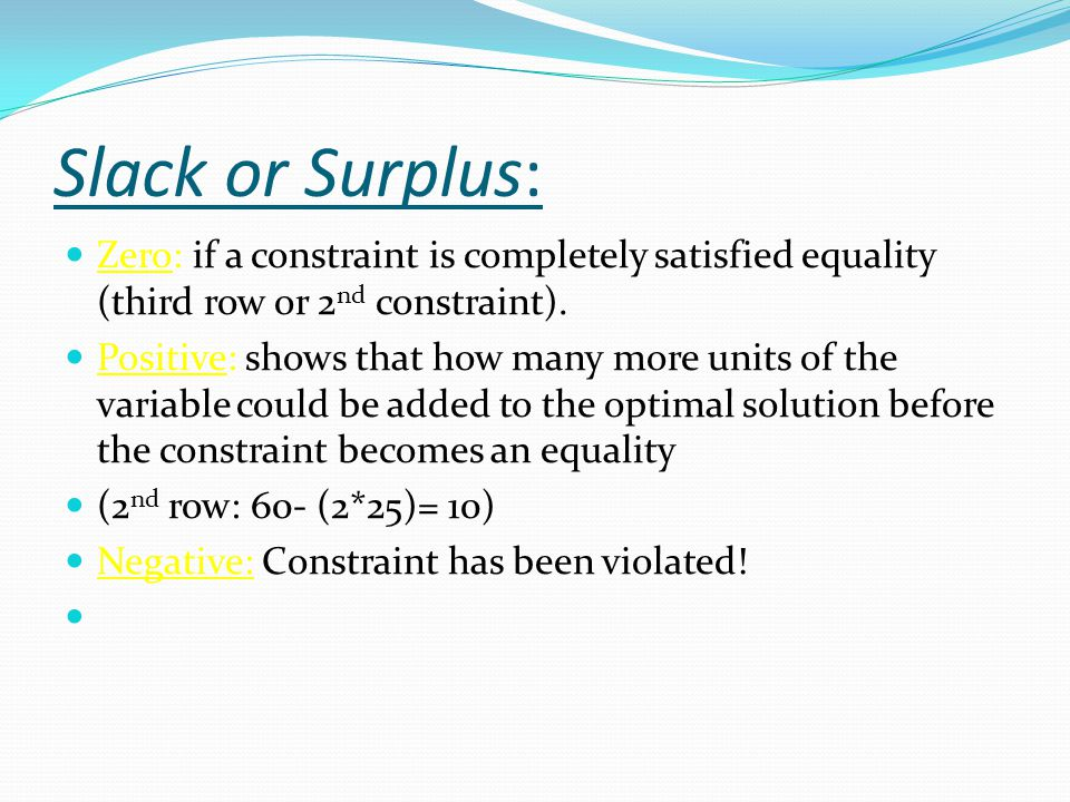 Slack or Surplus: Zero: if a constraint is completely satisfied equality (third row or 2nd constraint).