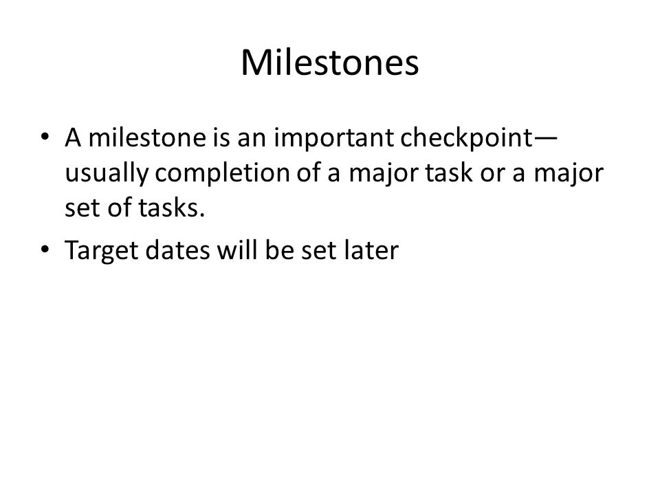Milestones A milestone is an important checkpoint—usually completion of a major task or a major set of tasks.